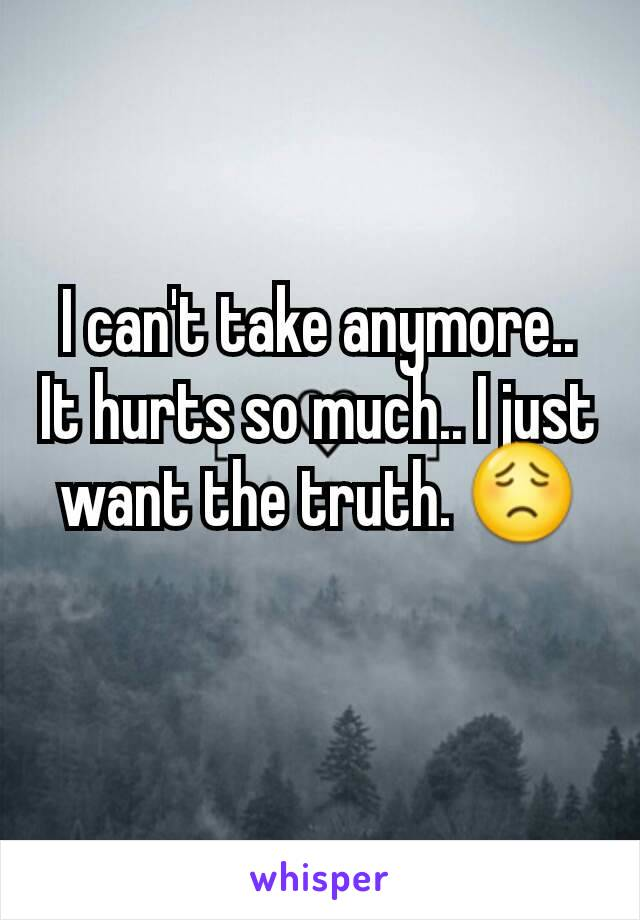 I can't take anymore.. It hurts so much.. I just want the truth. 😟
