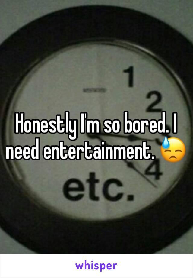 Honestly I'm so bored. I need entertainment. 😓