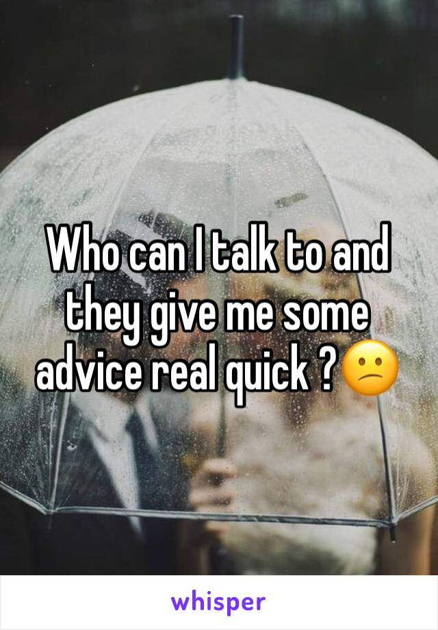 Who can I talk to and they give me some advice real quick ?😕