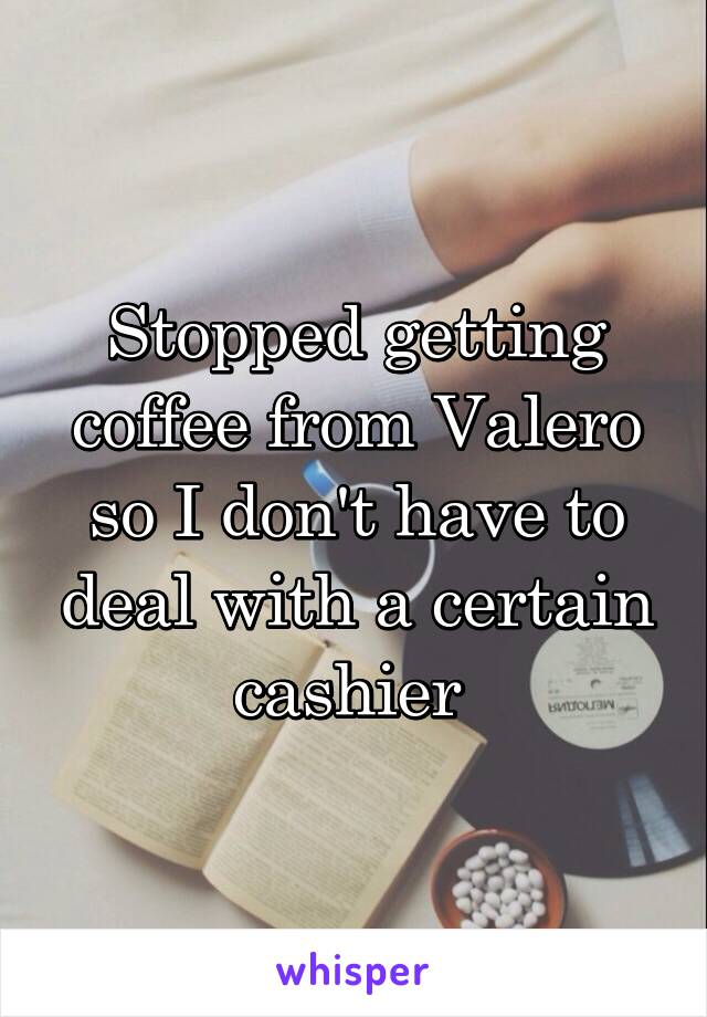 Stopped getting coffee from Valero so I don't have to deal with a certain cashier