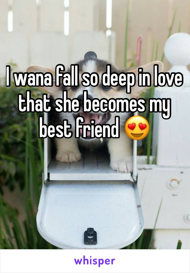 I wana fall so deep in love that she becomes my best friend 😍