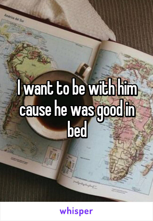 I want to be with him cause he was good in bed