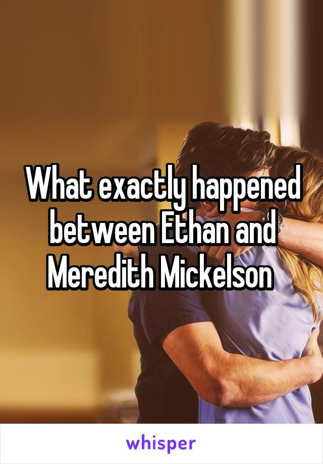 What exactly happened between Ethan and Meredith Mickelson