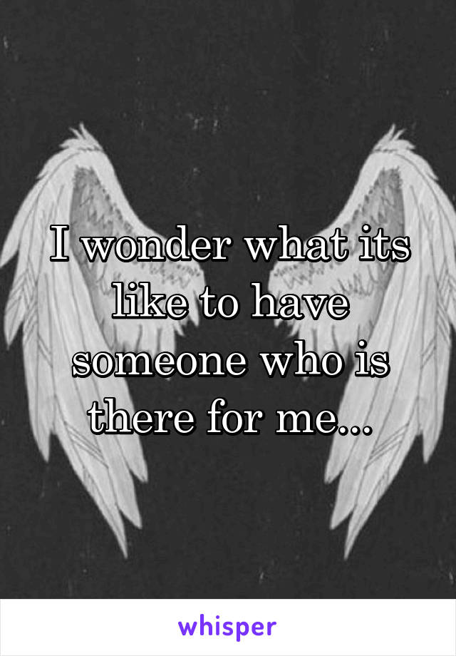 I wonder what its like to have someone who is there for me...