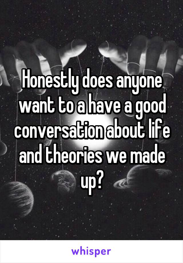Honestly does anyone want to a have a good conversation about life and theories we made up?