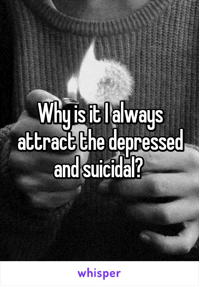 Why is it I always attract the depressed and suicidal?