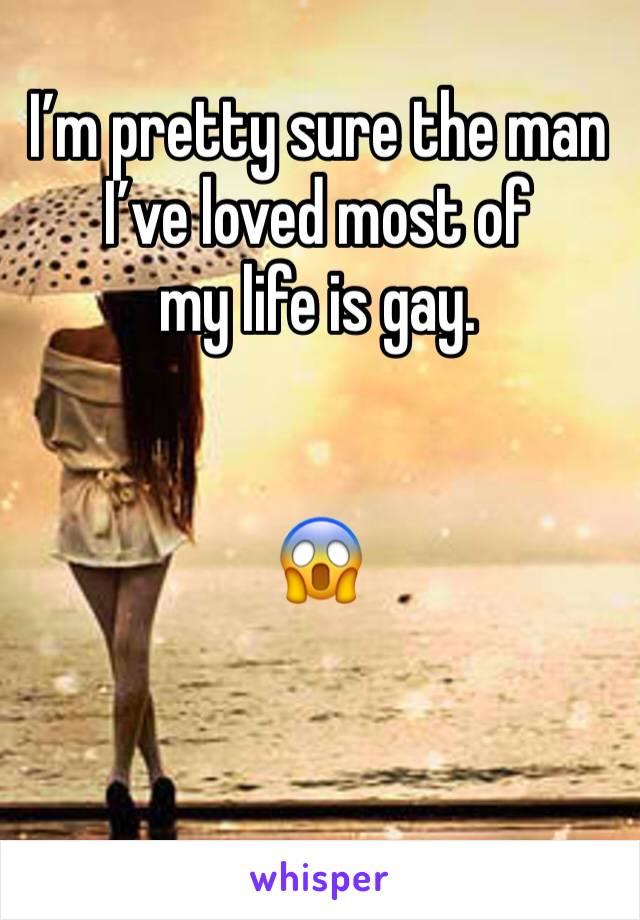 I'm pretty sure the man I've loved most of  my life is gay.    😱