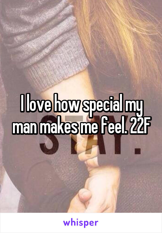I love how special my man makes me feel. 22F