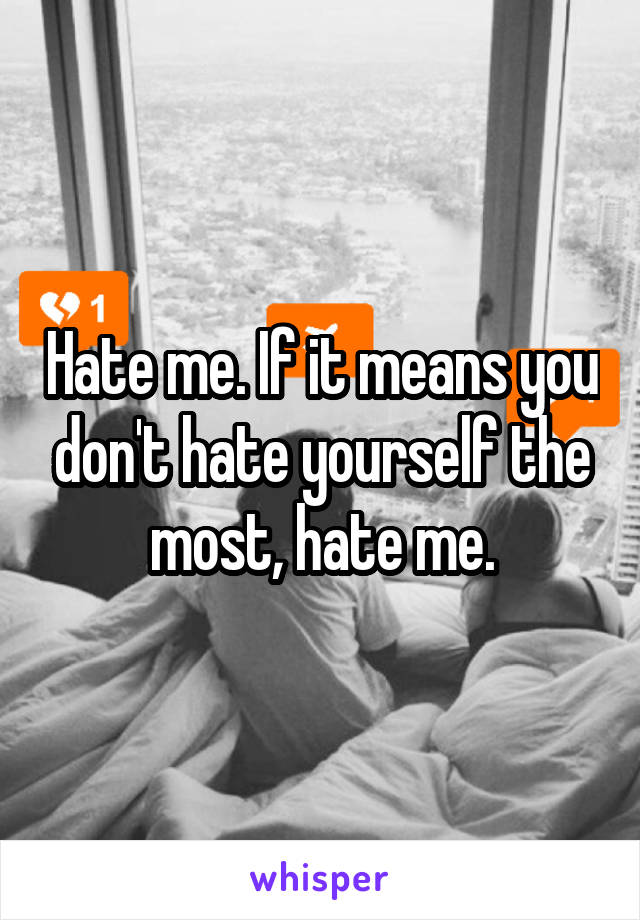 Hate me. If it means you don't hate yourself the most, hate me.