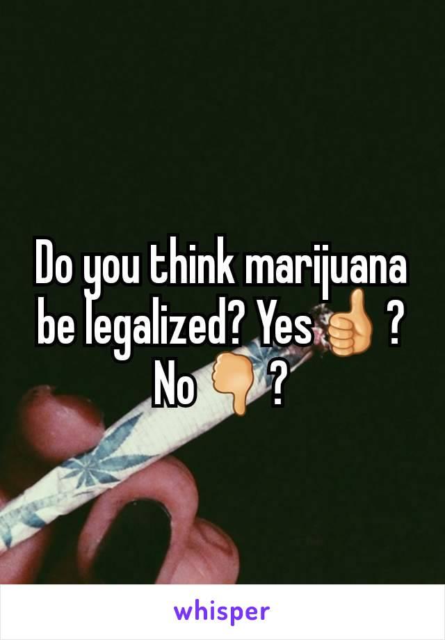 Do you think marijuana  be legalized? Yes👍?No🖓?