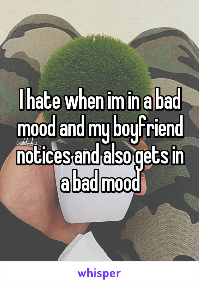I hate when im in a bad mood and my boyfriend notices and also gets in a bad mood