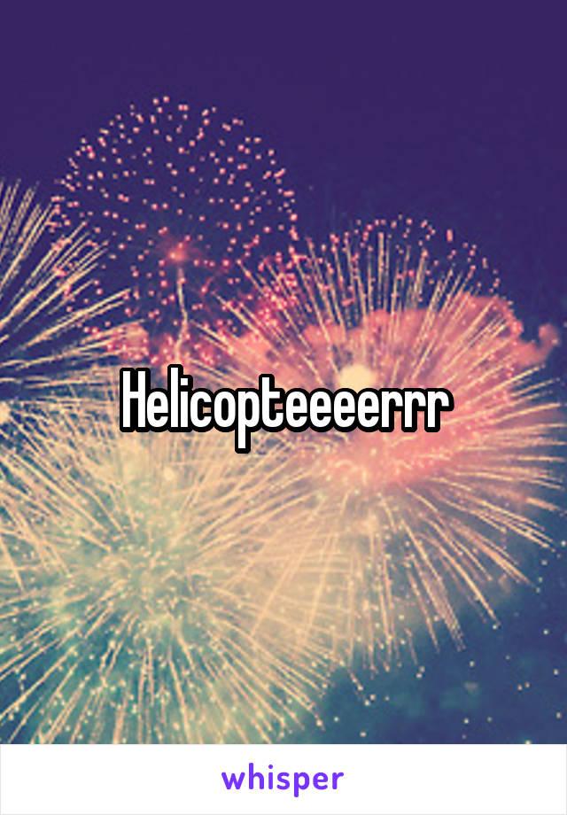Helicopteeeerrr