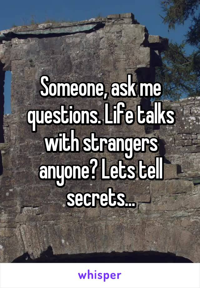 Someone, ask me questions. Life talks with strangers anyone? Lets tell secrets...