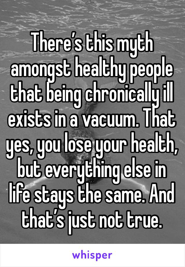 There's this myth amongst healthy people that being chronically ill exists in a vacuum. That yes, you lose your health, but everything else in life stays the same. And that's just not true.