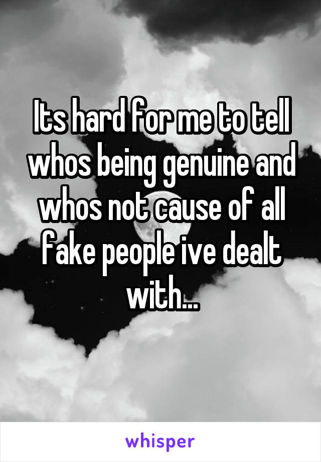 Its hard for me to tell whos being genuine and whos not cause of all fake people ive dealt with...