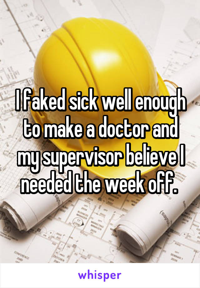 I faked sick well enough to make a doctor and my supervisor believe I needed the week off.