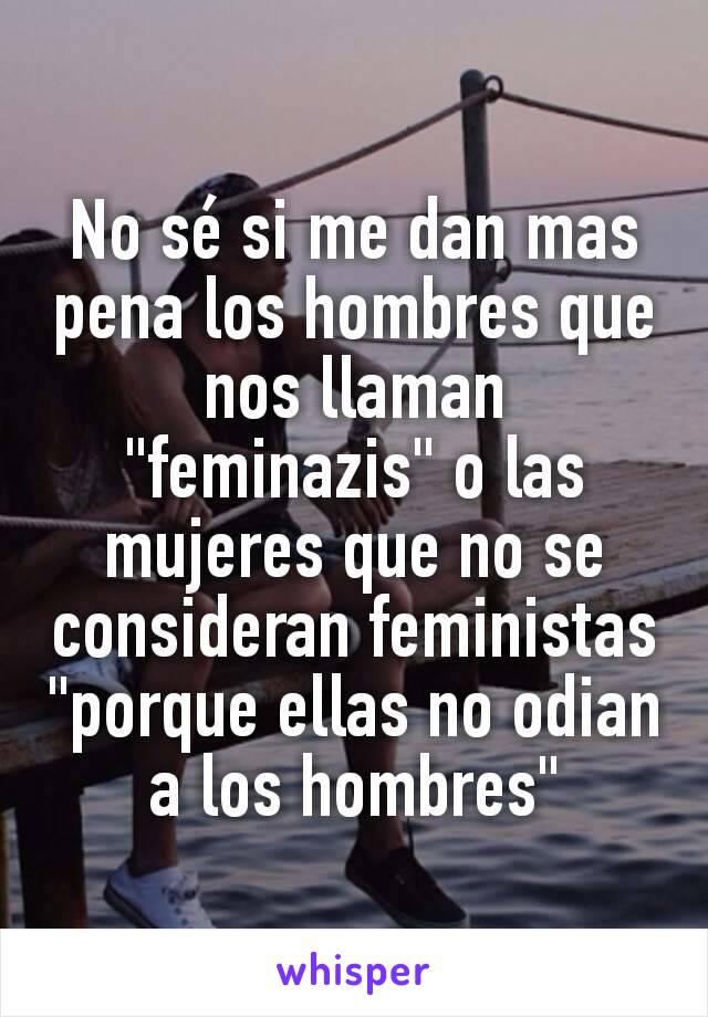 """No sé si me dan mas pena los hombres que nos llaman """"feminazis"""" o las mujeres que no se consideran feministas """"porque ellas no odian a los hombres"""""""