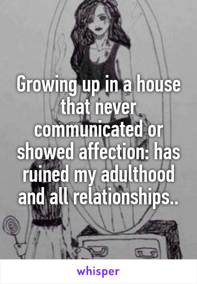 Growing up in a house that never communicated or showed affection: has ruined my adulthood and all relationships..