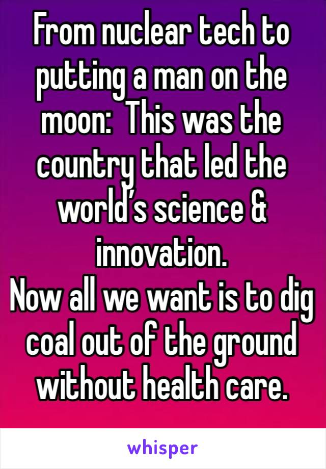 From nuclear tech to putting a man on the moon:  This was the country that led the world's science & innovation. Now all we want is to dig coal out of the ground without health care.