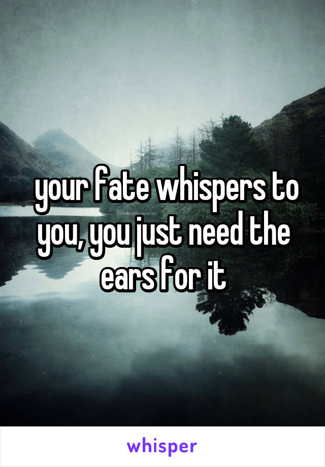 your fate whispers to you, you just need the ears for it