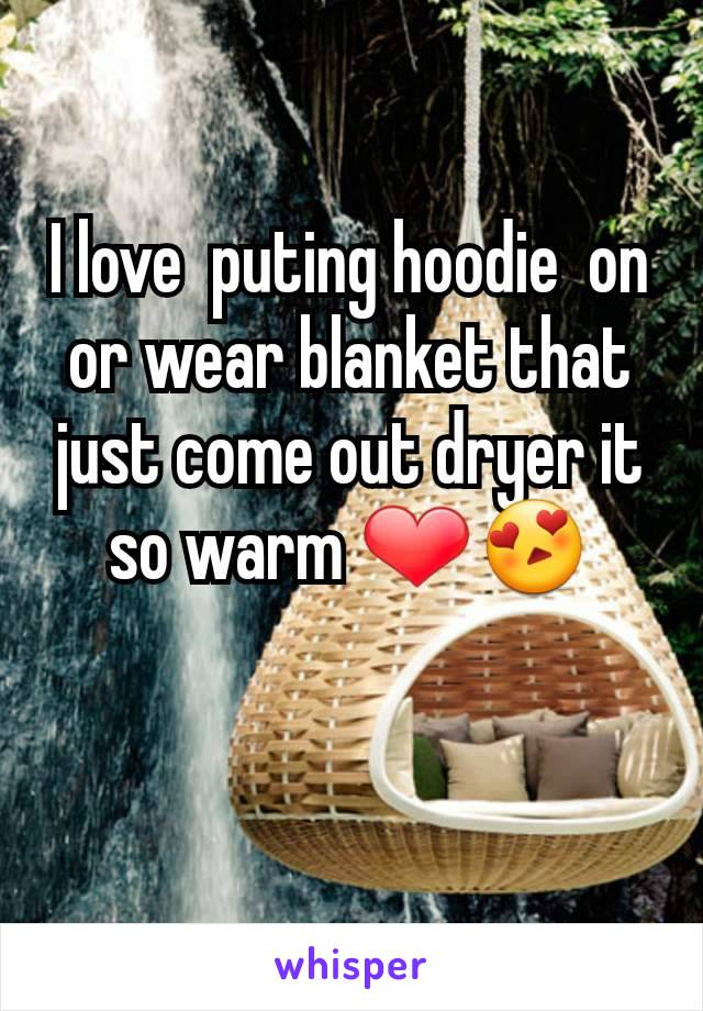 I love  puting hoodie  on  or wear blanket that just come out dryer it so warm ❤😍