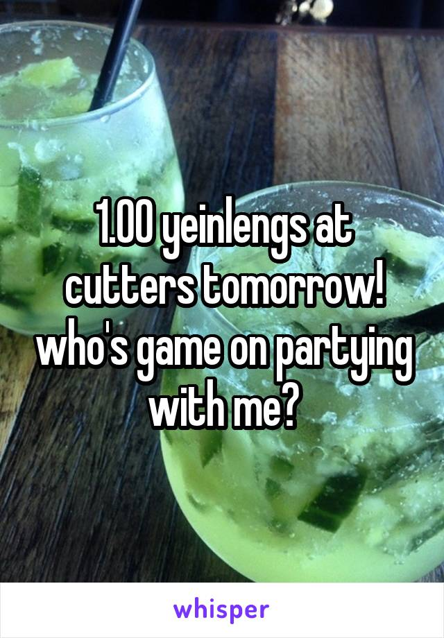1.00 yeinlengs at cutters tomorrow! who's game on partying with me?