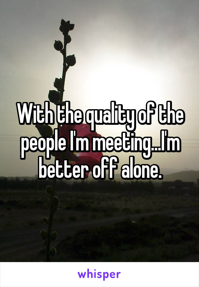 With the quality of the people I'm meeting...I'm better off alone.