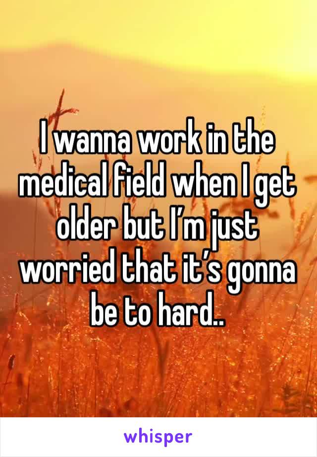 I wanna work in the medical field when I get older but I'm just worried that it's gonna be to hard..
