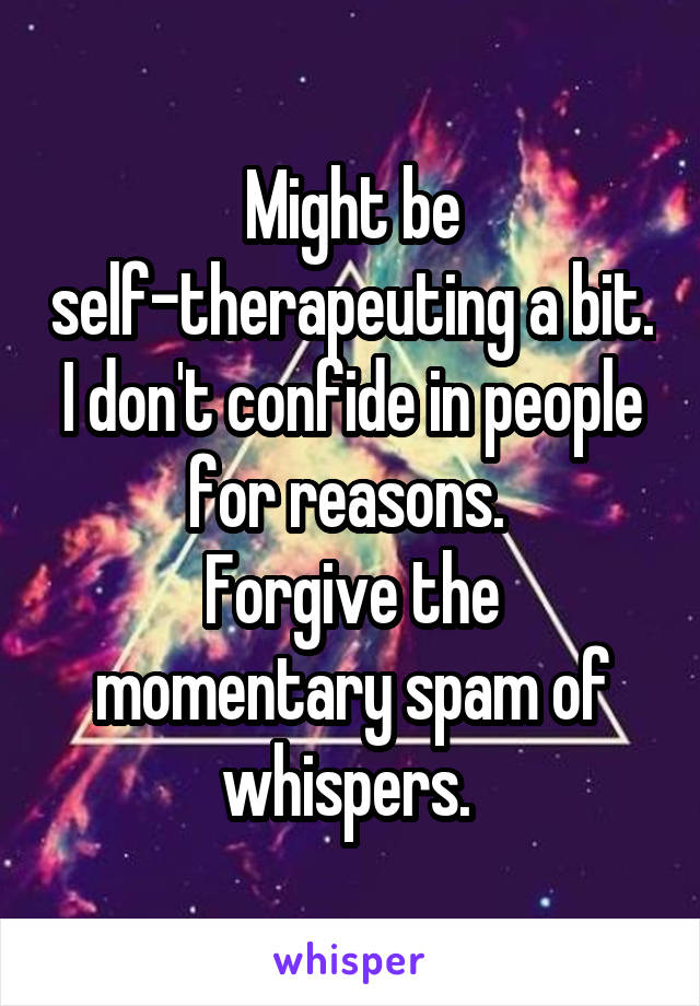 Might be self-therapeuting a bit. I don't confide in people for reasons.  Forgive the momentary spam of whispers.