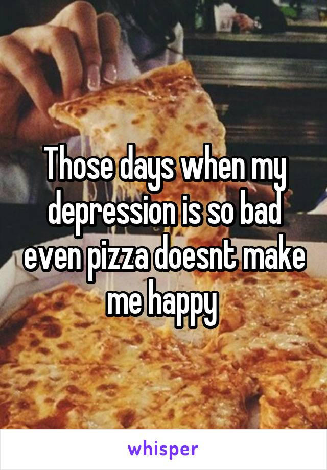 Those days when my depression is so bad even pizza doesnt make me happy