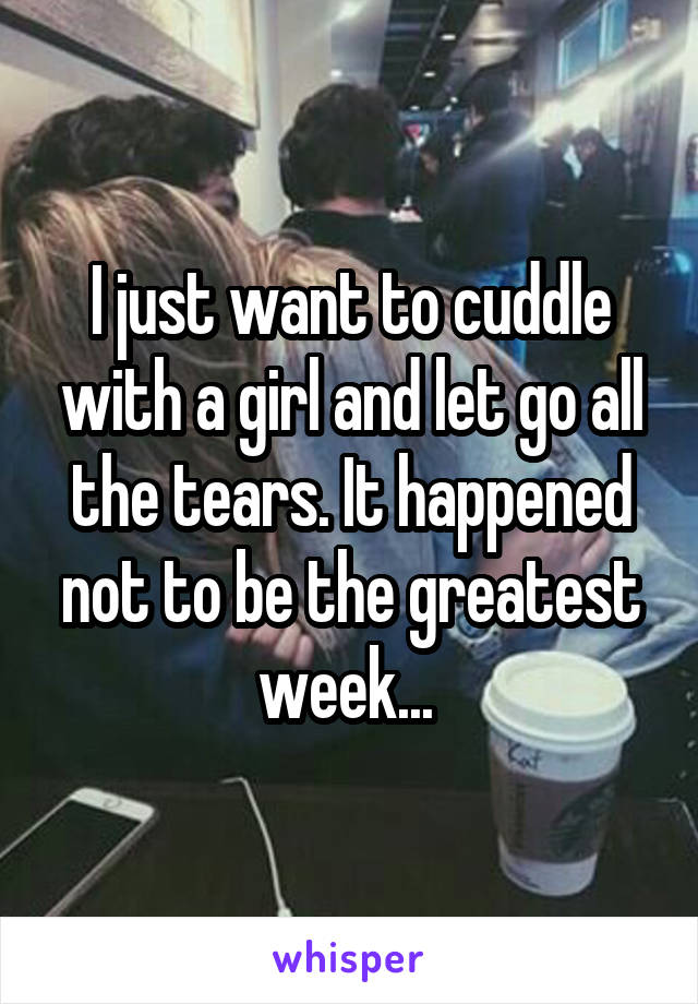 I just want to cuddle with a girl and let go all the tears. It happened not to be the greatest week...