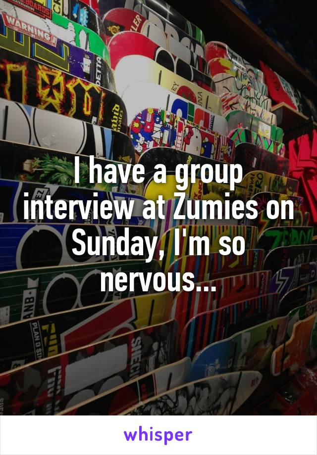 I have a group interview at Zumies on Sunday, I'm so nervous...