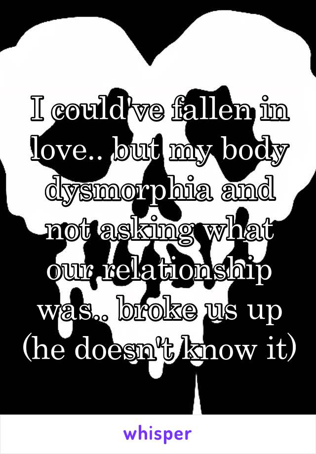 I could've fallen in love.. but my body dysmorphia and not asking what our relationship was.. broke us up (he doesn't know it)