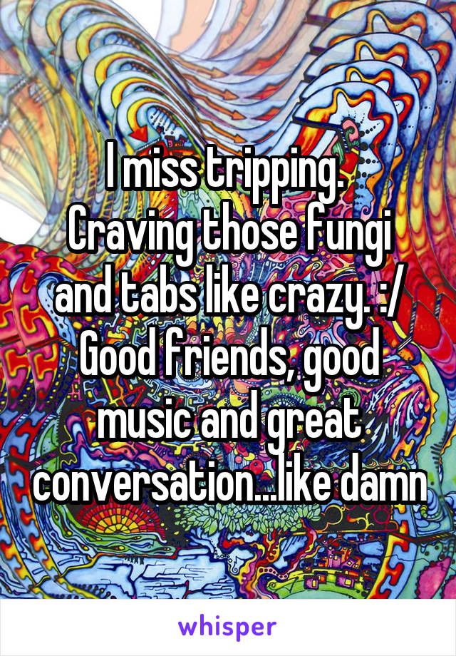 I miss tripping.  Craving those fungi and tabs like crazy. :/ Good friends, good music and great conversation...like damn