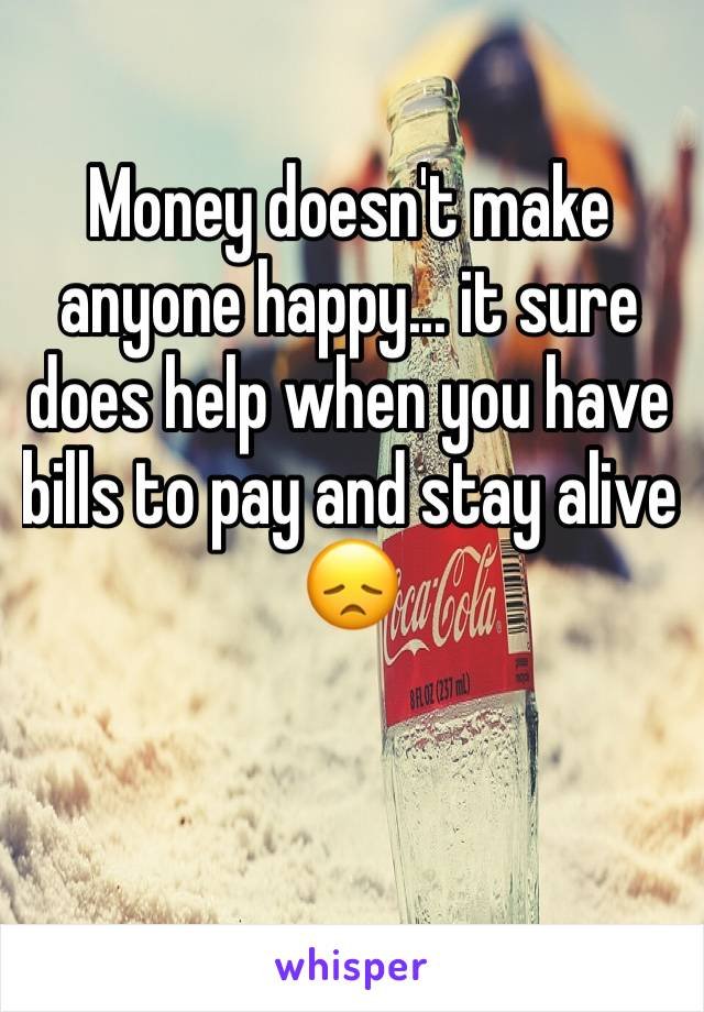 Money doesn't make anyone happy... it sure does help when you have bills to pay and stay alive 😞