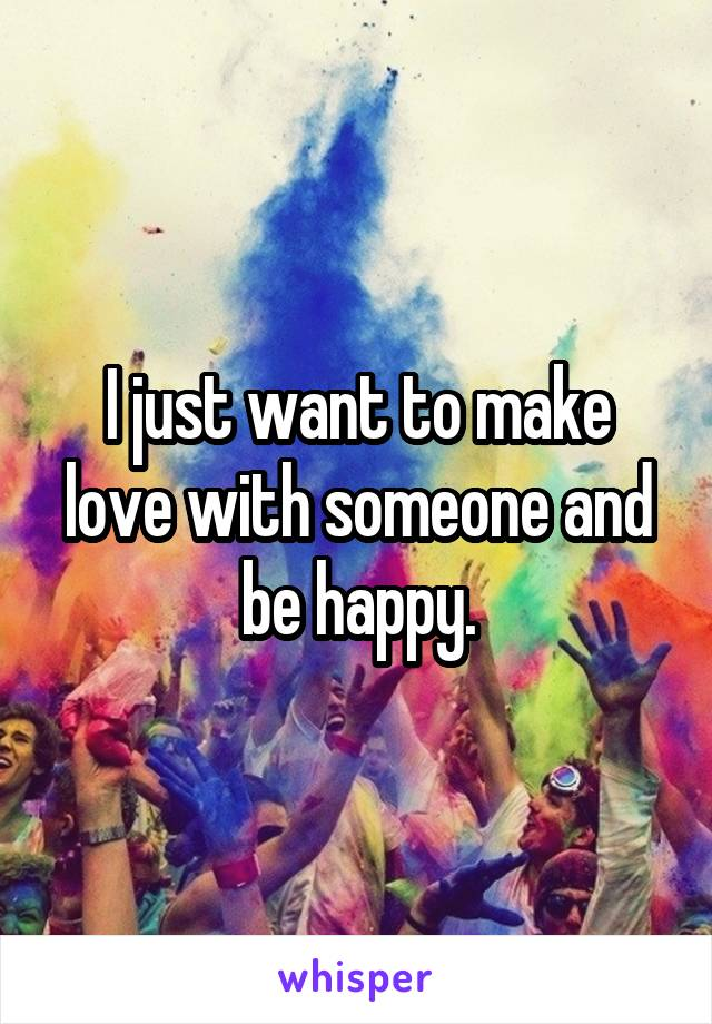 I just want to make love with someone and be happy.