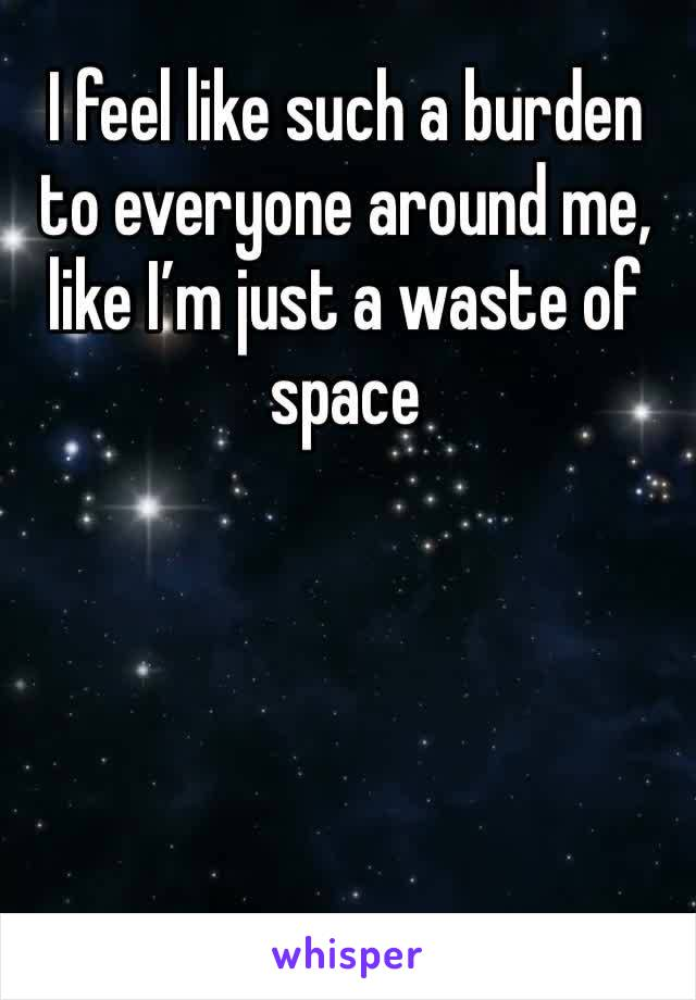 I feel like such a burden to everyone around me, like I'm just a waste of space