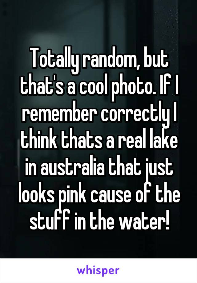 Totally random, but that's a cool photo. If I remember correctly I think thats a real lake in australia that just looks pink cause of the stuff in the water!