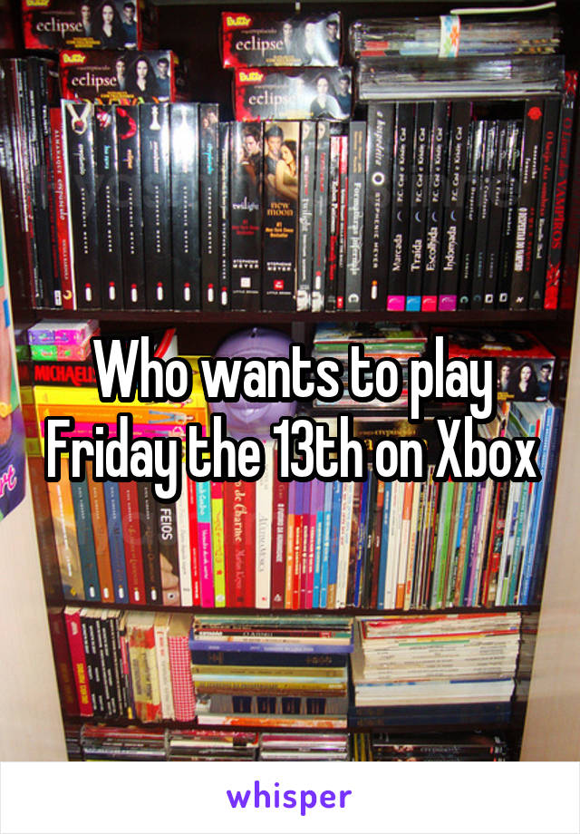 Who wants to play Friday the 13th on Xbox