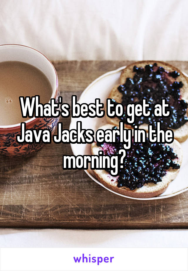 What's best to get at Java Jacks early in the morning?