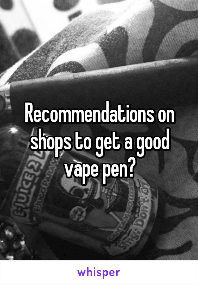 Recommendations on shops to get a good vape pen?