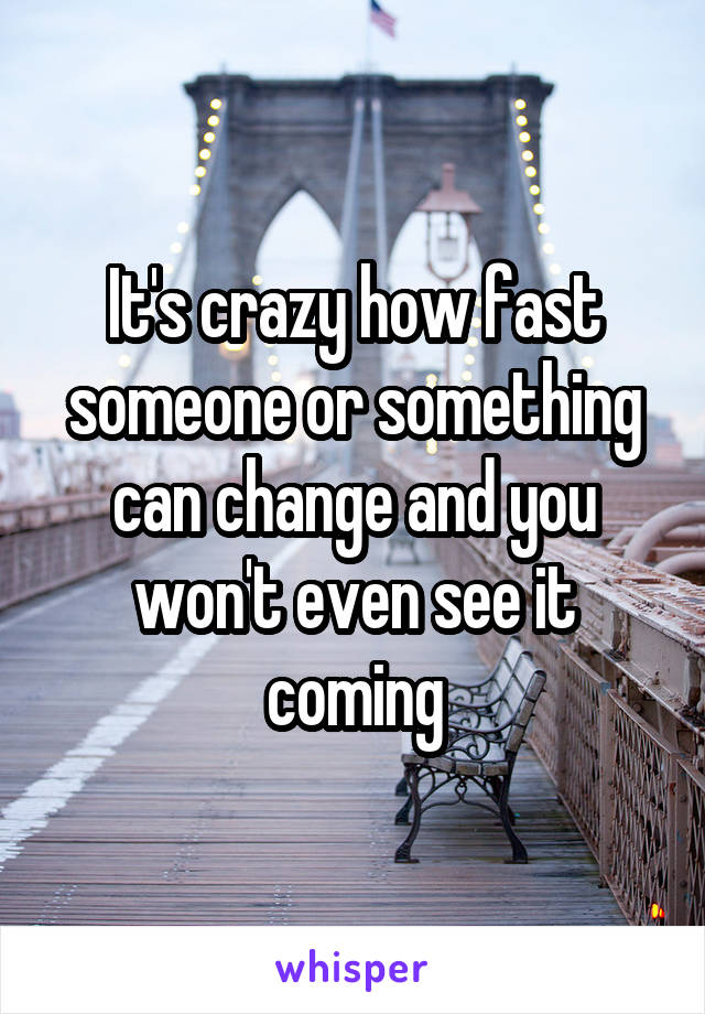 It's crazy how fast someone or something can change and you won't even see it coming
