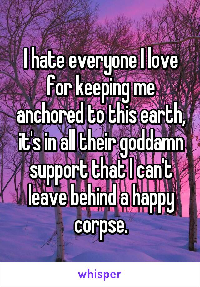 I hate everyone I love for keeping me anchored to this earth, it's in all their goddamn support that I can't leave behind a happy corpse.