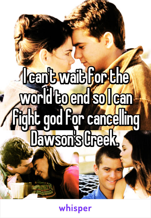 I can't wait for the world to end so I can fight god for cancelling Dawson's Creek.