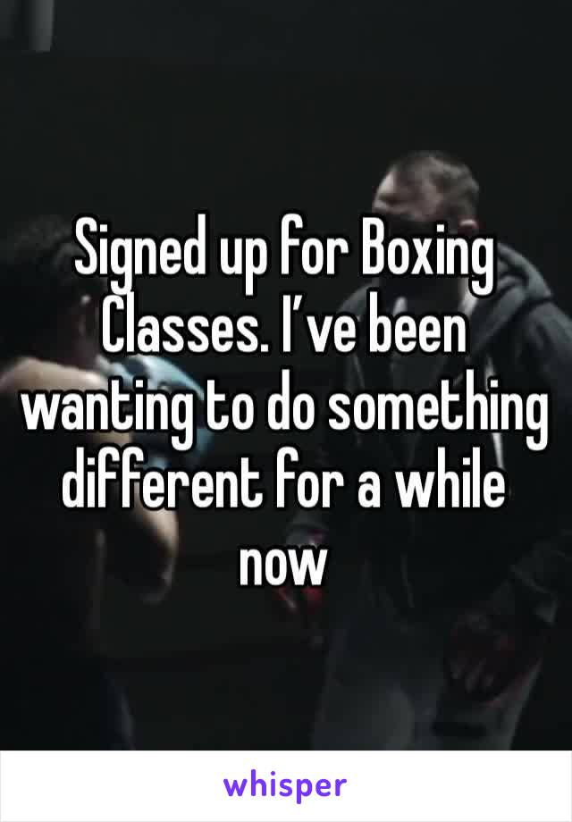 Signed up for Boxing Classes. I've been wanting to do something different for a while now