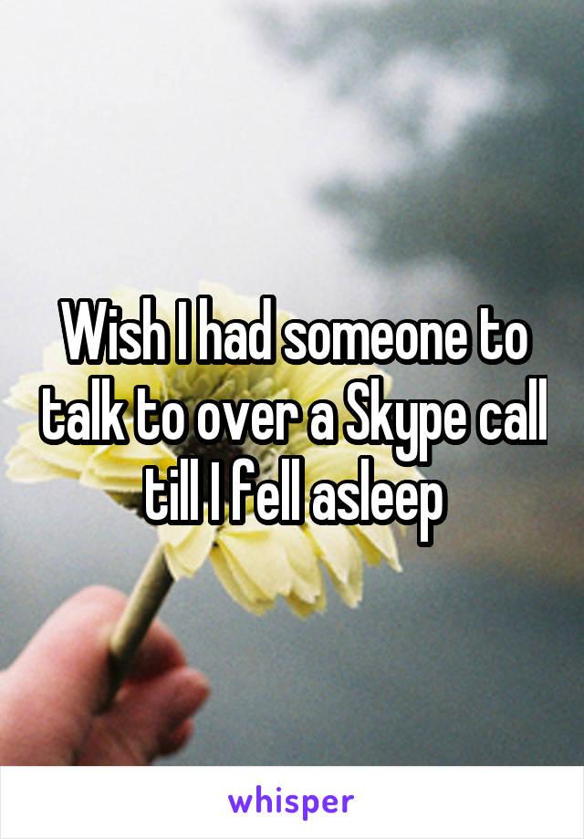 Wish I had someone to talk to over a Skype call till I fell asleep