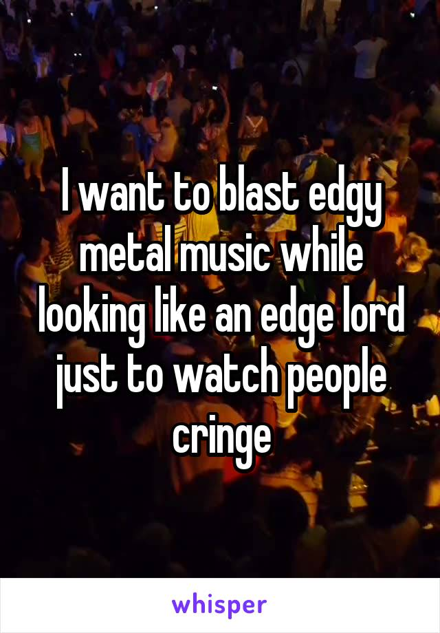 I want to blast edgy metal music while looking like an edge lord just to watch people cringe