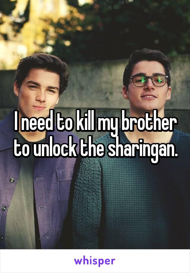 I need to kill my brother to unlock the sharingan.