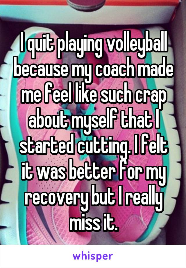 I quit playing volleyball because my coach made me feel like such crap about myself that I started cutting. I felt it was better for my recovery but I really miss it.
