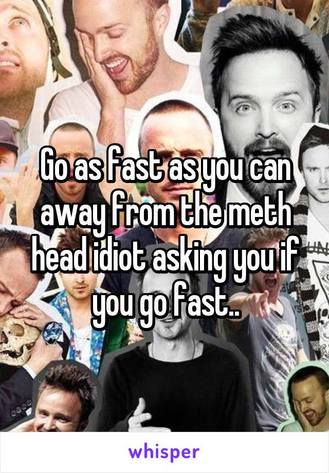 Go as fast as you can away from the meth head idiot asking you if you go fast..